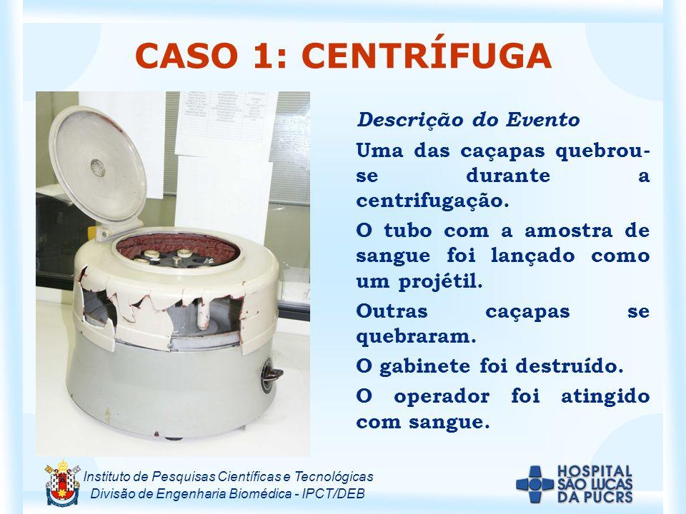 Instituto de Pesquisas Científicas e Tecnológicas Divisão de Engenharia Biomédica - IPCT/DEB CASO 1: CENTRÍFUGA Descrição do Evento Uma das caçapas quebrou- se durante a centrifugação.