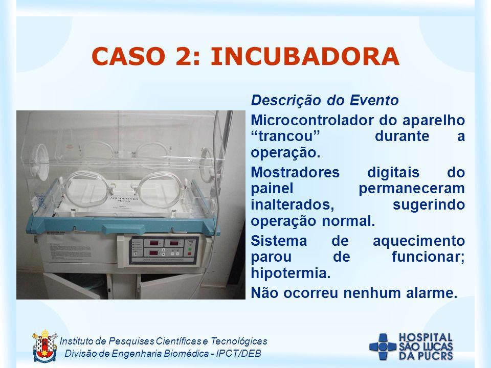 Instituto de Pesquisas Científicas e Tecnológicas Divisão de Engenharia Biomédica - IPCT/DEB CASO 2: INCUBADORA Descrição do Evento Microcontrolador do aparelho trancou durante a operação.