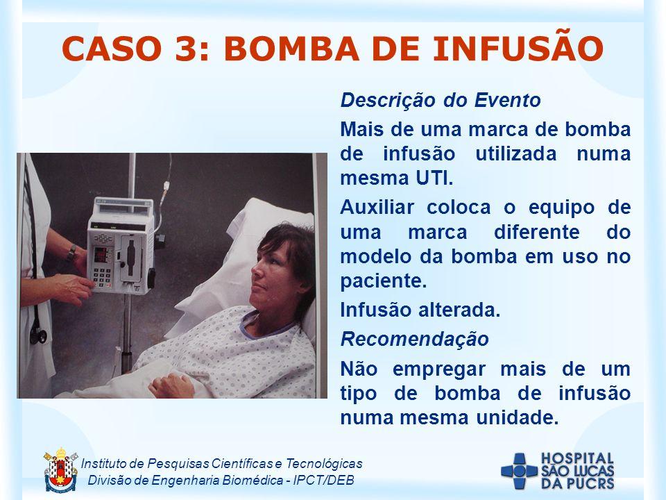 Instituto de Pesquisas Científicas e Tecnológicas Divisão de Engenharia Biomédica - IPCT/DEB CASO 3: BOMBA DE INFUSÃO Descrição do Evento Mais de uma marca de bomba de infusão utilizada numa mesma UTI.