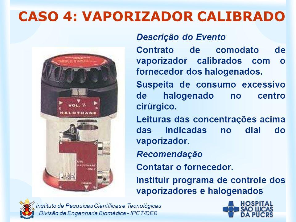 Instituto de Pesquisas Científicas e Tecnológicas Divisão de Engenharia Biomédica - IPCT/DEB CASO 4: VAPORIZADOR CALIBRADO Descrição do Evento Contrato de comodato de vaporizador calibrados com o fornecedor dos halogenados.