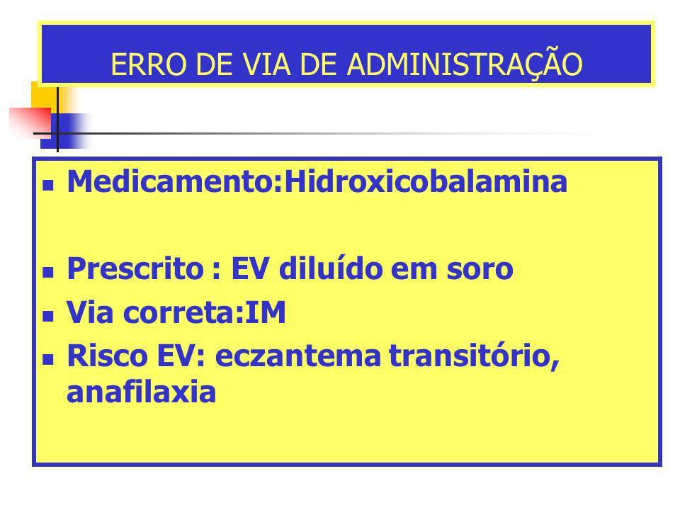 ERRO DE VIA DE ADMINISTRAÇÃO Medicamento:Hidroxicobalamina Prescrito : EV diluído em soro Via correta:IM Risco EV: eczantema transitório, anafilaxia