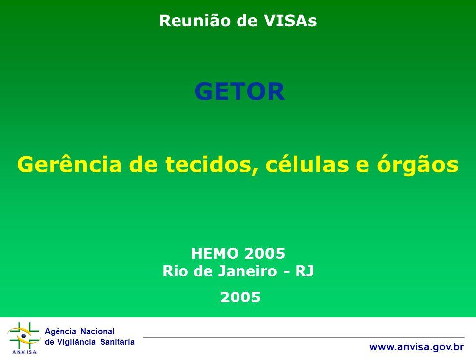 Agência Nacional de Vigilância Sanitária www.anvisa.gov.br Reunião de VISAs Gerência de tecidos, células e órgãos HEMO 2005 Rio de Janeiro - RJ 2005 GETOR