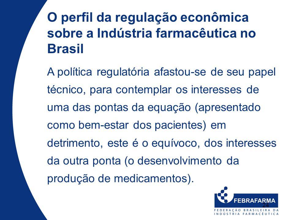 24 O perfil da regulação econômica sobre a Indústria farmacêutica no Brasil A política regulatória afastou-se de seu papel técnico, para contemplar os