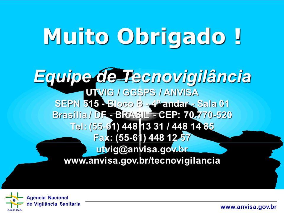 Agência Nacional de Vigilância Sanitária www.anvisa.gov.br Muito Obrigado ! Equipe de Tecnovigilância UTVIG / GGSPS / ANVISA SEPN 515 - Bloco B - 4º a