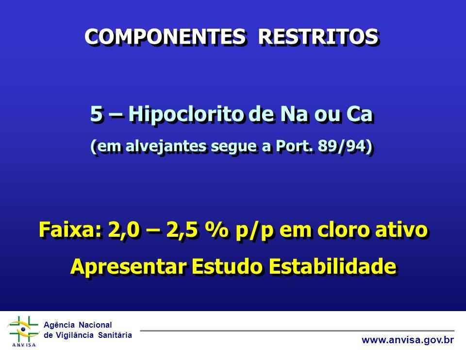 Agência Nacional de Vigilância Sanitária www.anvisa.gov.br COMPONENTES RESTRITOS 6 – Aromáticos Neurotóxicos (tolueno, xileno, etc.) máx 20 % 7 – Formaldeído (como conservante) máx 0,5 % 8 – Nitrito de sódio (como antioxidante) máx 0,1 % 9 – Amônia (em NH 3 ) máx 1,0 % 10 – Fosfatos (como P 2 O 5 ) máx 15 % 6 – Aromáticos Neurotóxicos (tolueno, xileno, etc.) máx 20 % 7 – Formaldeído (como conservante) máx 0,5 % 8 – Nitrito de sódio (como antioxidante) máx 0,1 % 9 – Amônia (em NH 3 ) máx 1,0 % 10 – Fosfatos (como P 2 O 5 ) máx 15 %
