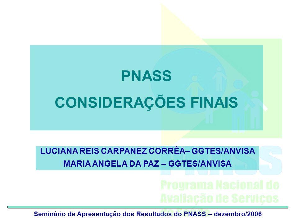 Seminário de Apresentação dos Resultados do PNASS – dezembro/2006 PNASS CONSIDERAÇÕES FINAIS LUCIANA REIS CARPANEZ CORRÊA– GGTES/ANVISA MARIA ANGELA D