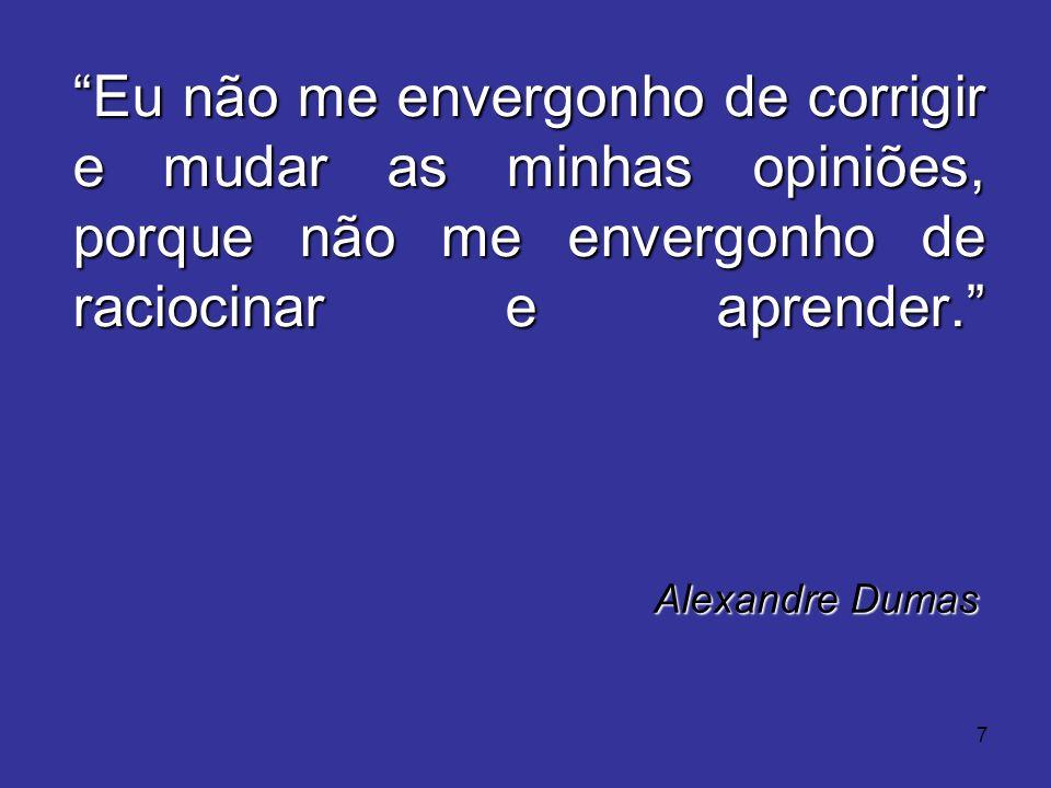 7 Eu não me envergonho de corrigir e mudar as minhas opiniões, porque não me envergonho de raciocinar e aprender. Alexandre Dumas