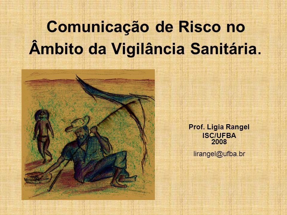 Comunicação de Risco no Âmbito da Vigilância Sanitária. Prof. Ligia Rangel ISC/UFBA 2008 lirangel@ufba.br