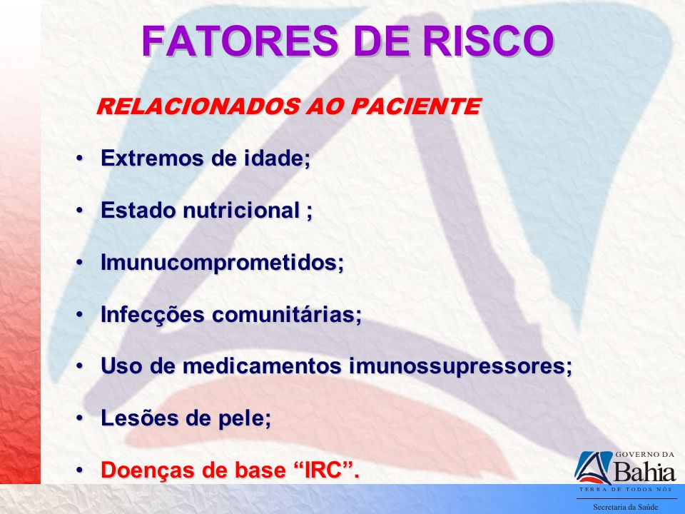 FATORES DE RISCO RELACIONADOS AO PACIENTE RELACIONADOS AO PACIENTE Extremos de idade;Extremos de idade; Estado nutricional ;Estado nutricional ; Imunucomprometidos;Imunucomprometidos; Infecções comunitárias;Infecções comunitárias; Uso de medicamentos imunossupressores;Uso de medicamentos imunossupressores; Lesões de pele;Lesões de pele; Doenças de base IRC.Doenças de base IRC.