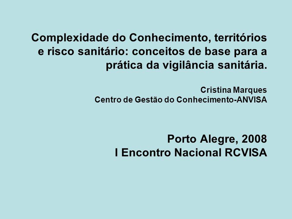 Complexidade do Conhecimento, territórios e risco sanitário: conceitos de base para a prática da vigilância sanitária. Cristina Marques Centro de Gest