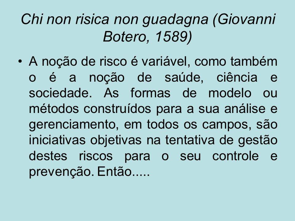 Chi non risica non guadagna (Giovanni Botero, 1589) A noção de risco é variável, como também o é a noção de saúde, ciência e sociedade. As formas de m