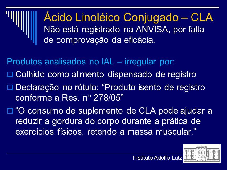 Ácido Linoléico Conjugado – CLA Não está registrado na ANVISA, por falta de comprovação da eficácia. Produtos analisados no IAL – irregular por: Colhi