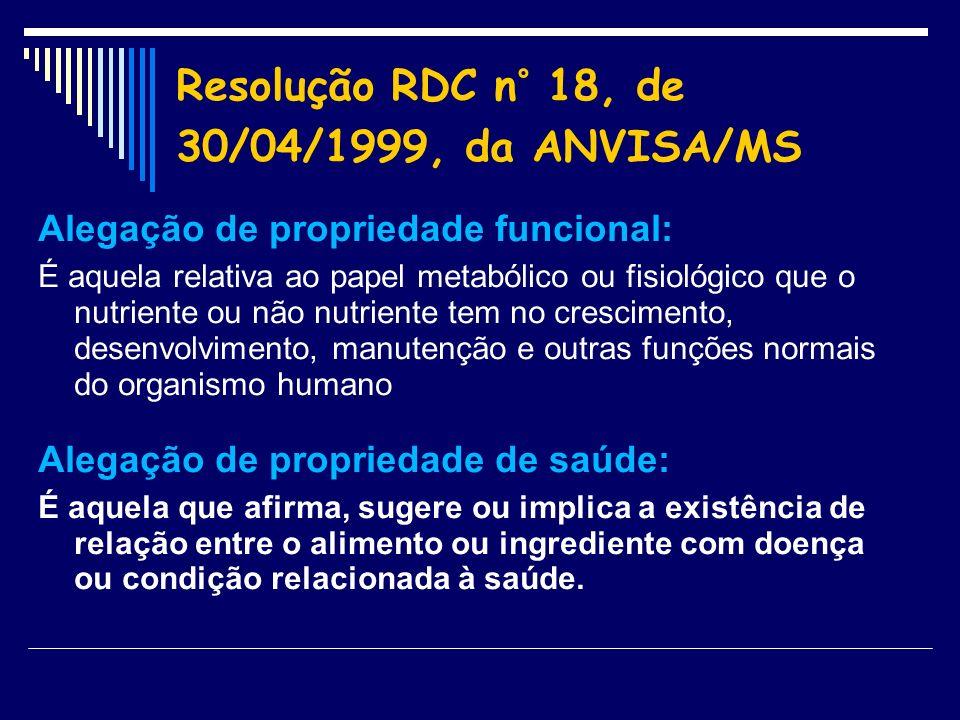 Resolução RDC n° 18, de 30/04/1999, da ANVISA/MS Alegação de propriedade funcional: É aquela relativa ao papel metabólico ou fisiológico que o nutrien