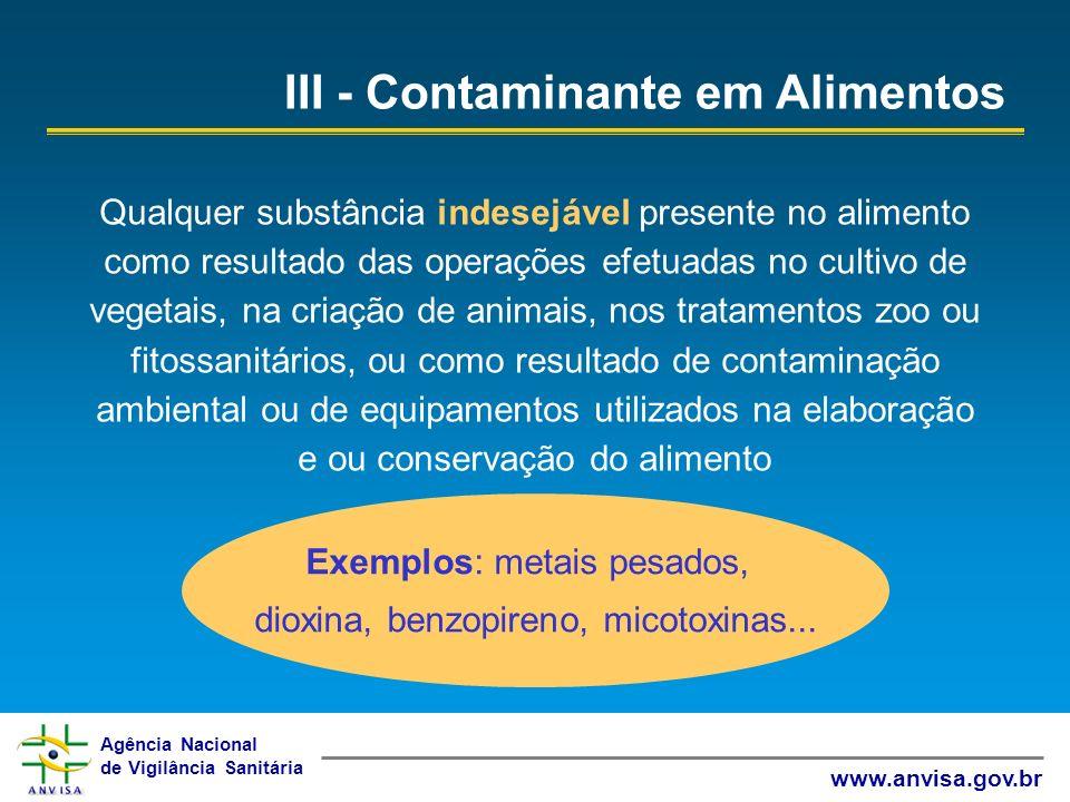 Agência Nacional de Vigilância Sanitária www.anvisa.gov.br Exemplos: metais pesados, dioxina, benzopireno, micotoxinas... III - Contaminante em Alimen