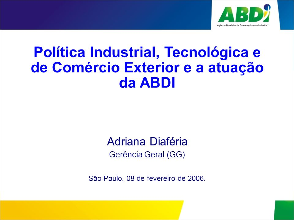 Política Industrial, Tecnológica e de Comércio Exterior e a atuação da ABDI Adriana Diaféria Gerência Geral (GG) São Paulo, 08 de fevereiro de 2006.