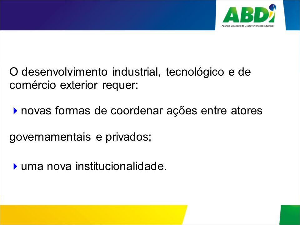O desenvolvimento industrial, tecnológico e de comércio exterior requer: novas formas de coordenar ações entre atores governamentais e privados; uma n