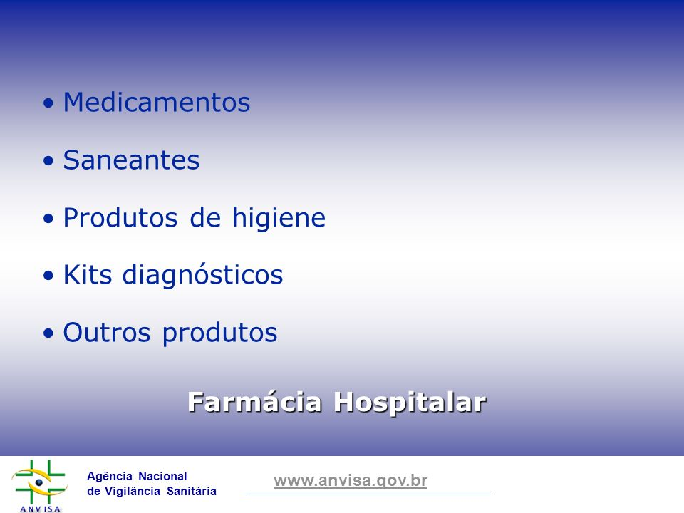 Agência Nacional de Vigilância Sanitária www.anvisa.gov.br Farmácia Hospitalar Medicamentos Saneantes Produtos de higiene Kits diagnósticos Outros pro