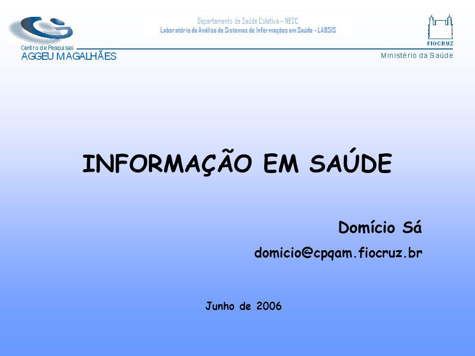 Departamento de Saúde Coletiva – NESC Laboratório de Análise de Sistemas de Informações em Saúde - LABSIS INFORMAÇÃO EM SAÚDE Junho de 2006 Domício Sá domicio@cpqam.fiocruz.br