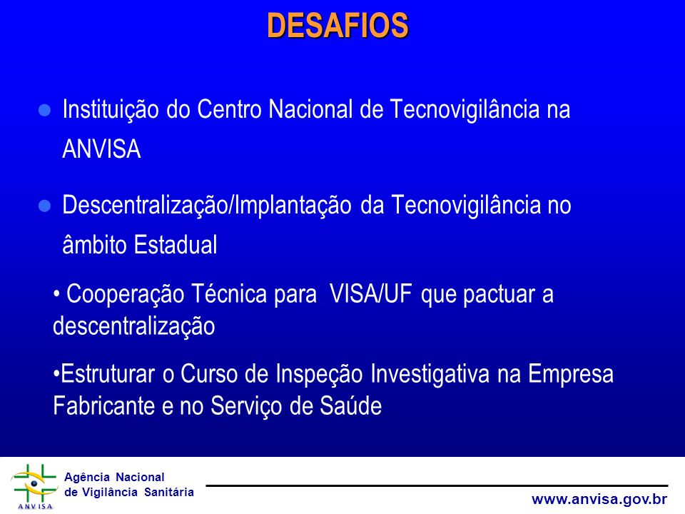 Agência Nacional de Vigilância Sanitária www.anvisa.gov.brDESAFIOS Instituição do Centro Nacional de Tecnovigilância na ANVISA Descentralização/Implan