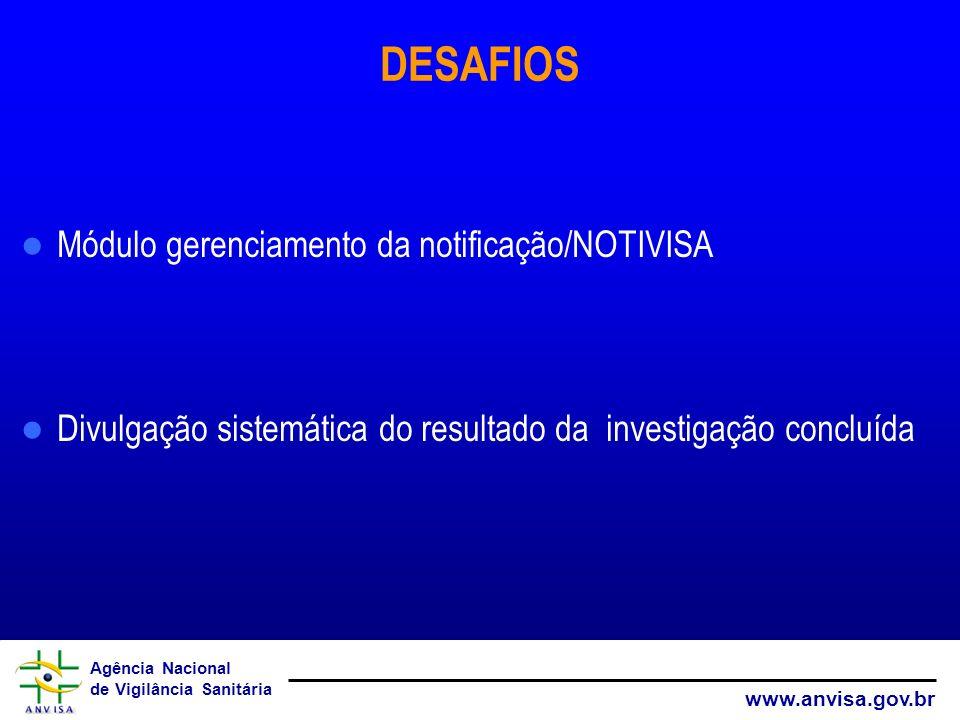 Agência Nacional de Vigilância Sanitária www.anvisa.gov.br DESAFIOS Módulo gerenciamento da notificação/NOTIVISA Divulgação sistemática do resultado d