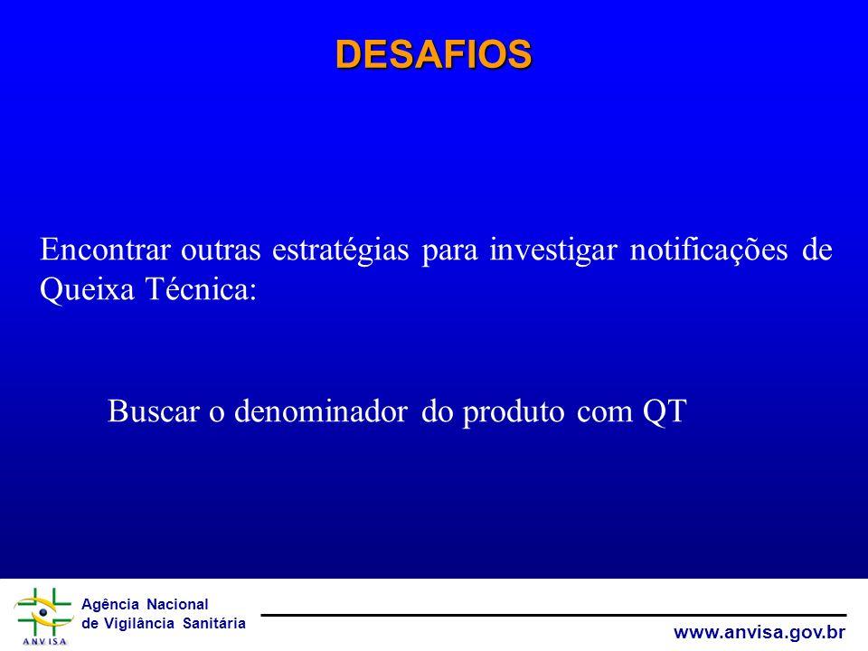 Agência Nacional de Vigilância Sanitária www.anvisa.gov.br DESAFIOS Encontrar outras estratégias para investigar notificações de Queixa Técnica: Busca