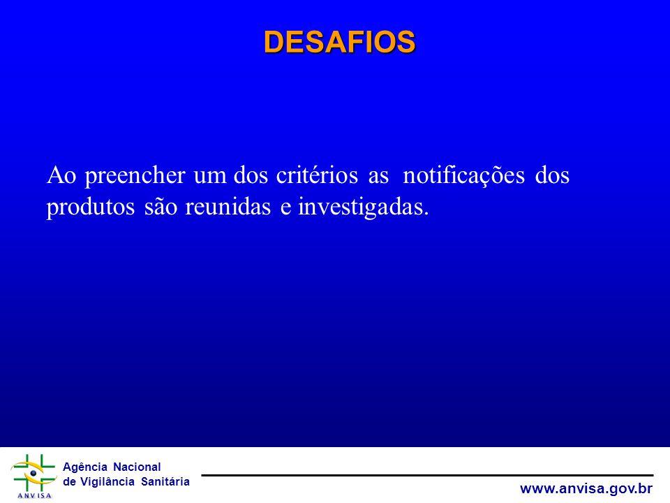 Agência Nacional de Vigilância Sanitária www.anvisa.gov.br DESAFIOS Ao preencher um dos critérios as notificações dos produtos são reunidas e investig