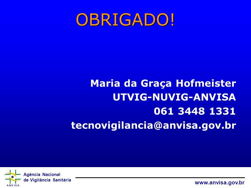 Agência Nacional de Vigilância Sanitária www.anvisa.gov.br OBRIGADO! Maria da Graça Hofmeister UTVIG-NUVIG-ANVISA 061 3448 1331 tecnovigilancia@anvisa