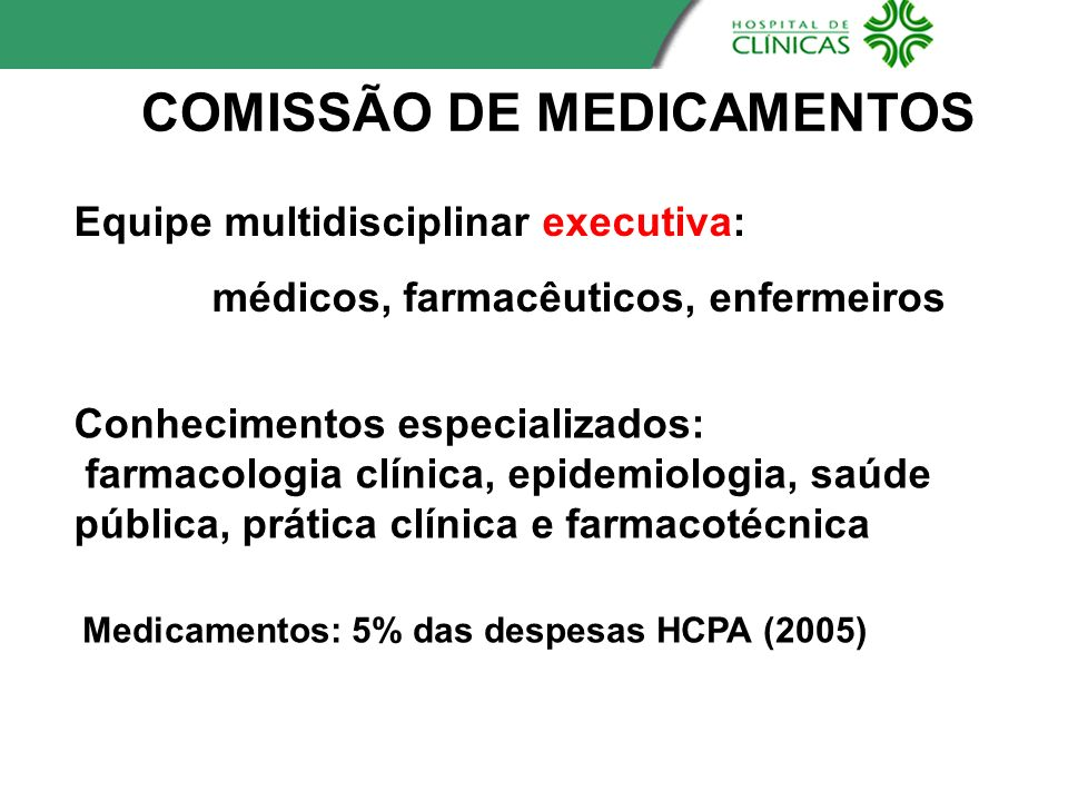 COMISSÃO DE MEDICAMENTOS Equipe multidisciplinar executiva: médicos, farmacêuticos, enfermeiros Conhecimentos especializados: farmacologia clínica, ep