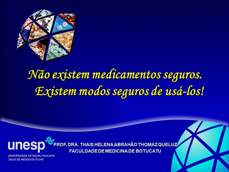 PROF. DRA. THAIS HELENA ABRAHÃO THOMAZ QUELUZ FACULDADE DE MEDICINA DE BOTUCATU Não existem medicamentos seguros. Existem modos seguros de usá-los!