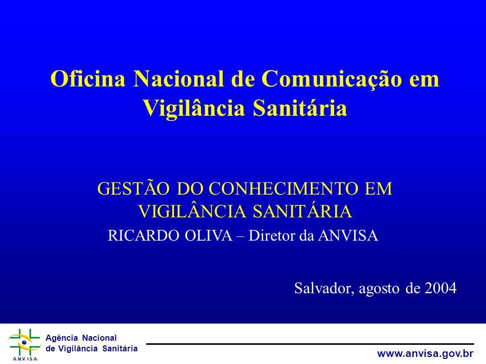 Agência Nacional de Vigilância Sanitária www.anvisa.gov.br Oficina Nacional de Comunicação em Vigilância Sanitária GESTÃO DO CONHECIMENTO EM VIGILÂNCIA SANITÁRIA RICARDO OLIVA – Diretor da ANVISA Salvador, agosto de 2004