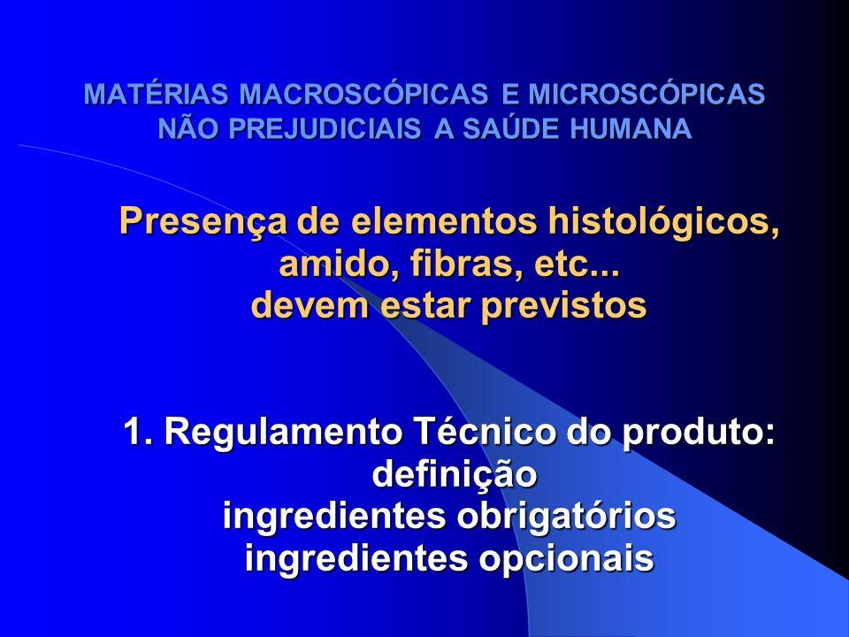 MATÉRIAS MACROSCÓPICAS E MICROSCÓPICAS NÃO PREJUDICIAIS A SAÚDE HUMANA Presença de elementos histológicos, amido, fibras, etc... devem estar previstos