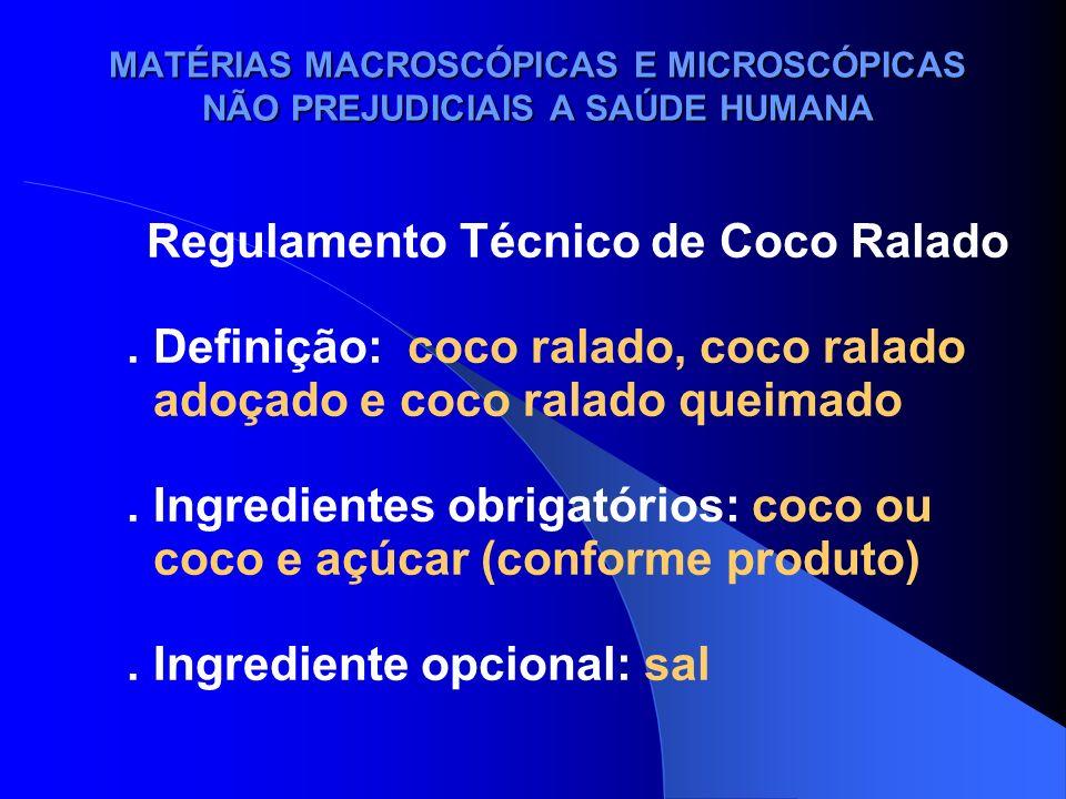 MATÉRIAS MACROSCÓPICAS E MICROSCÓPICAS NÃO PREJUDICIAIS A SAÚDE HUMANA Regulamento Técnico de Coco Ralado. Definição: coco ralado, coco ralado adoçado