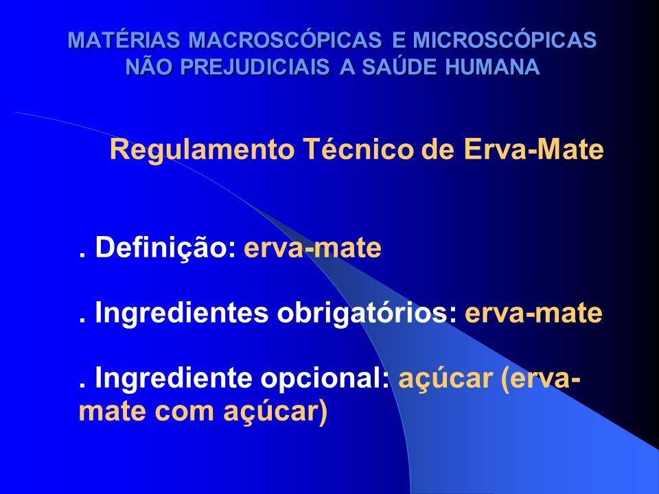 MATÉRIAS MACROSCÓPICAS E MICROSCÓPICAS NÃO PREJUDICIAIS A SAÚDE HUMANA Regulamento Técnico de Erva-Mate. Definição: erva-mate. Ingredientes obrigatóri