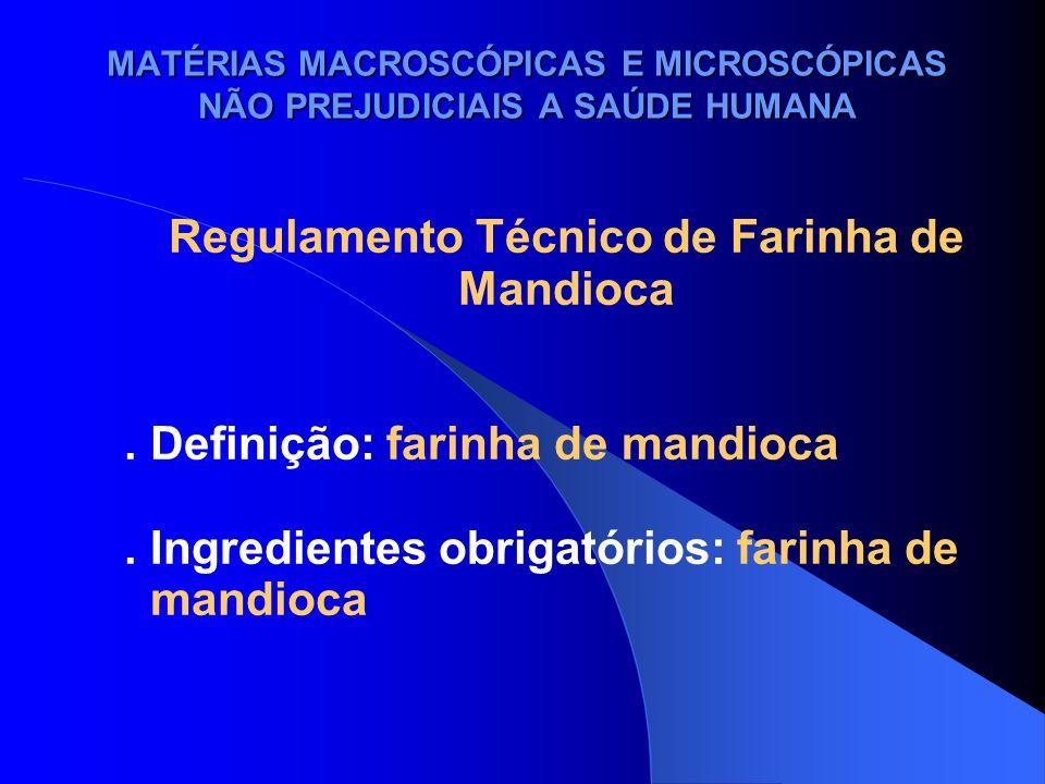 MATÉRIAS MACROSCÓPICAS E MICROSCÓPICAS NÃO PREJUDICIAIS A SAÚDE HUMANA Regulamento Técnico de Farinha de Mandioca. Definição: farinha de mandioca. Ing