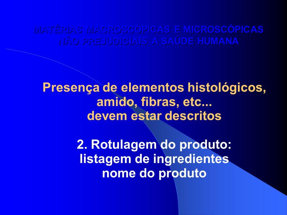 MATÉRIAS MACROSCÓPICAS E MICROSCÓPICAS NÃO PREJUDICIAIS A SAÚDE HUMANA Presença de elementos histológicos, amido, fibras, etc... devem estar descritos