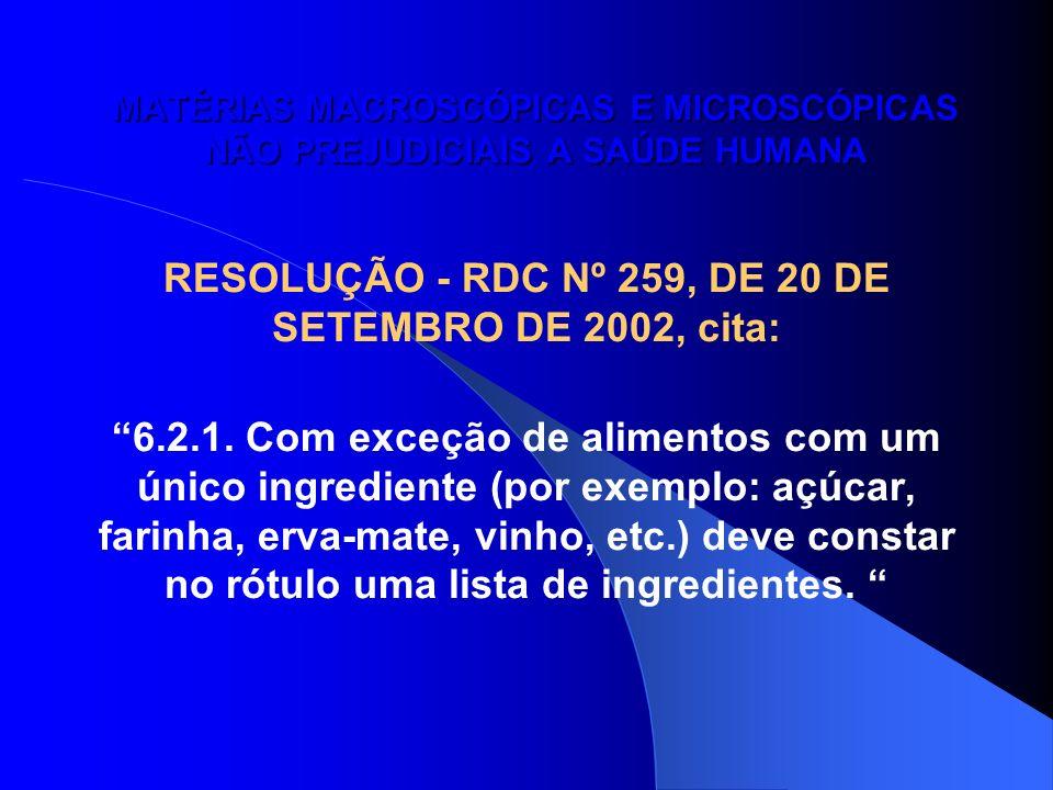 MATÉRIAS MACROSCÓPICAS E MICROSCÓPICAS NÃO PREJUDICIAIS A SAÚDE HUMANA RESOLUÇÃO - RDC Nº 259, DE 20 DE SETEMBRO DE 2002, cita: 6.2.1. Com exceção de