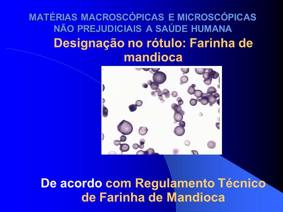 MATÉRIAS MACROSCÓPICAS E MICROSCÓPICAS NÃO PREJUDICIAIS A SAÚDE HUMANA Designação no rótulo: Farinha de mandioca De acordo com Regulamento Técnico de