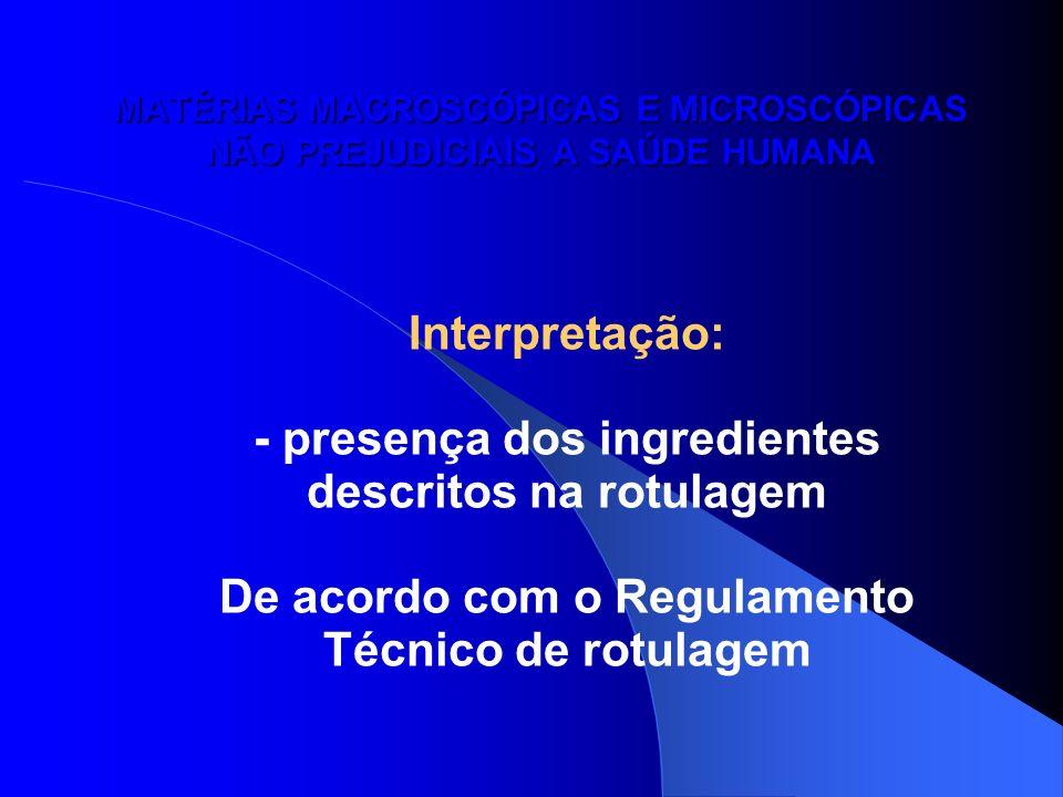 MATÉRIAS MACROSCÓPICAS E MICROSCÓPICAS NÃO PREJUDICIAIS A SAÚDE HUMANA Interpretação: - presença dos ingredientes descritos na rotulagem De acordo com