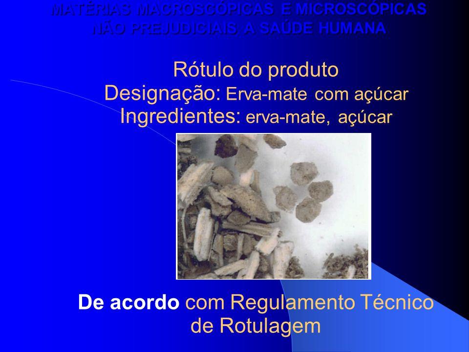 MATÉRIAS MACROSCÓPICAS E MICROSCÓPICAS NÃO PREJUDICIAIS A SAÚDE HUMANA Rótulo do produto Designação: Erva-mate com açúcar Ingredientes: erva-mate, açú