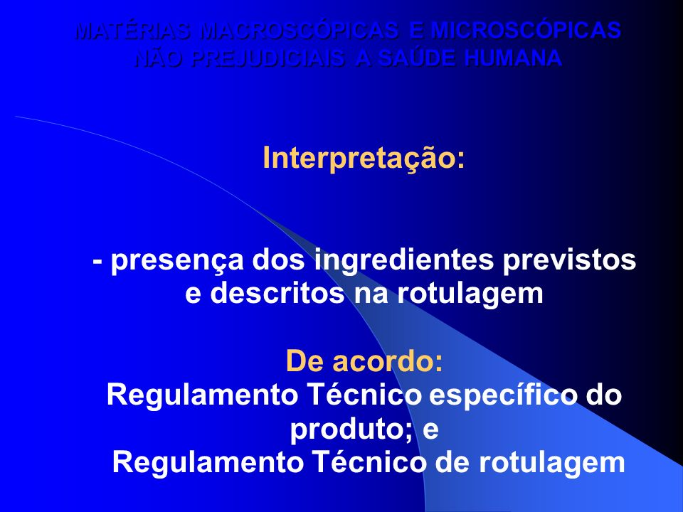 MATÉRIAS MACROSCÓPICAS E MICROSCÓPICAS NÃO PREJUDICIAIS A SAÚDE HUMANA Interpretação: - presença dos ingredientes previstos e descritos na rotulagem D