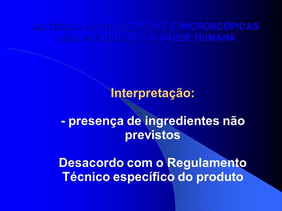 MATÉRIAS MACROSCÓPICAS E MICROSCÓPICAS NÃO PREJUDICIAIS A SAÚDE HUMANA Interpretação: - presença de ingredientes não previstos Desacordo com o Regulam