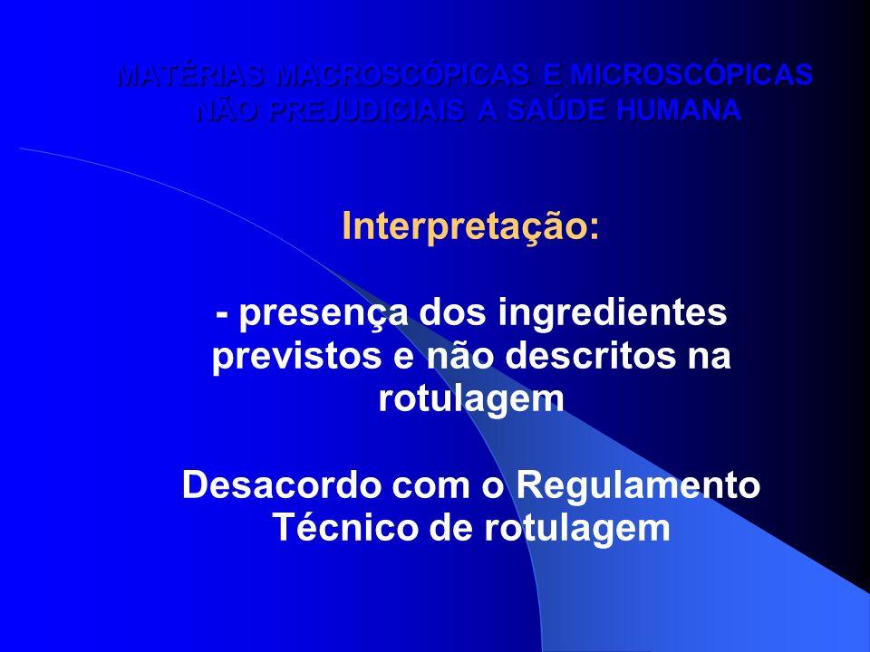 MATÉRIAS MACROSCÓPICAS E MICROSCÓPICAS NÃO PREJUDICIAIS A SAÚDE HUMANA Interpretação: - presença dos ingredientes previstos e não descritos na rotulag