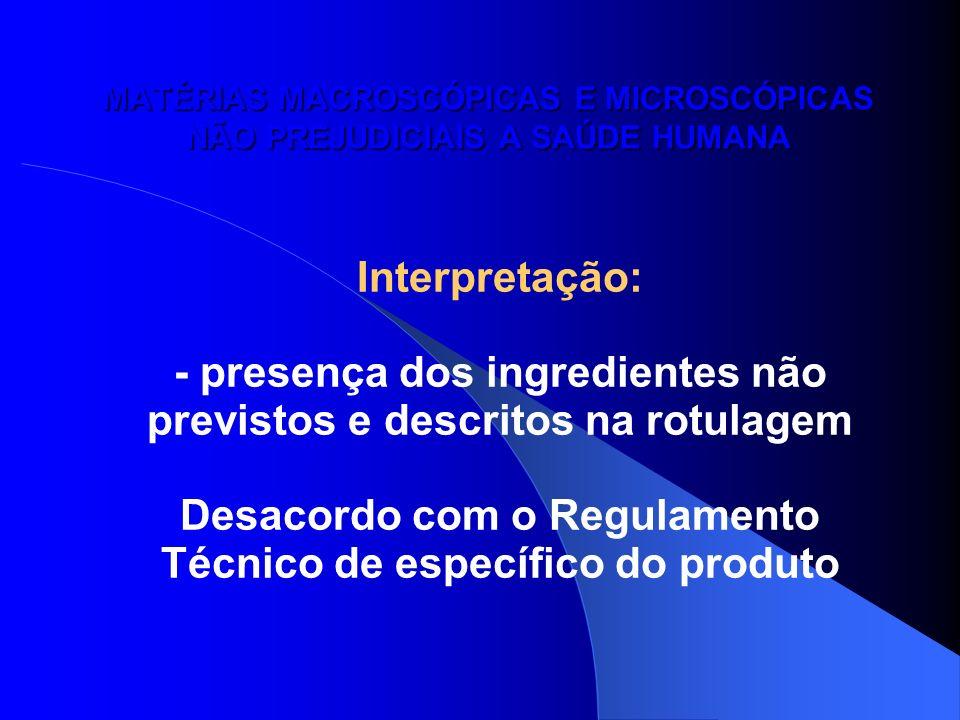 MATÉRIAS MACROSCÓPICAS E MICROSCÓPICAS NÃO PREJUDICIAIS A SAÚDE HUMANA Interpretação: - presença dos ingredientes não previstos e descritos na rotulag