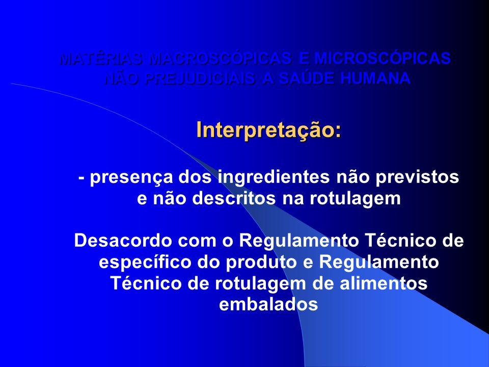MATÉRIAS MACROSCÓPICAS E MICROSCÓPICAS NÃO PREJUDICIAIS A SAÚDE HUMANA Interpretação: - presença dos ingredientes não previstos e não descritos na rot