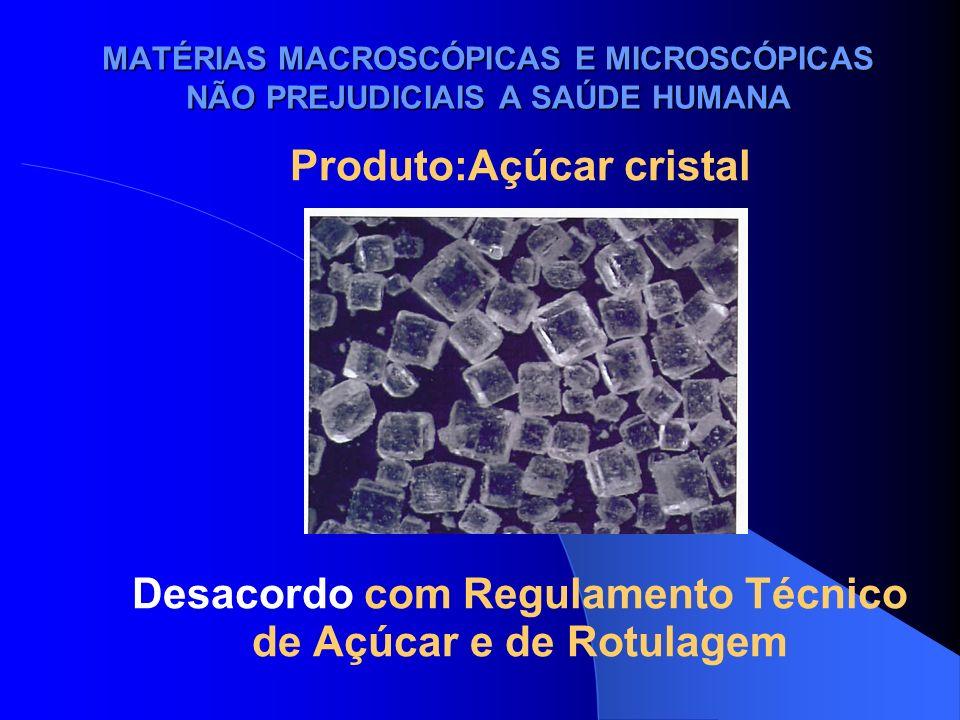 MATÉRIAS MACROSCÓPICAS E MICROSCÓPICAS NÃO PREJUDICIAIS A SAÚDE HUMANA Produto:Açúcar cristal Desacordo com Regulamento Técnico de Açúcar e de Rotulag