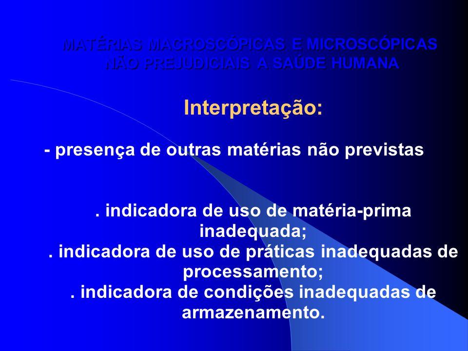 MATÉRIAS MACROSCÓPICAS E MICROSCÓPICAS NÃO PREJUDICIAIS A SAÚDE HUMANA Interpretação: - presença de outras matérias não previstas. indicadora de uso d