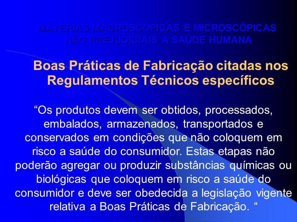 MATÉRIAS MACROSCÓPICAS E MICROSCÓPICAS NÃO PREJUDICIAIS A SAÚDE HUMANA Boas Práticas de Fabricação citadas nos Regulamentos Técnicos específicos Os pr