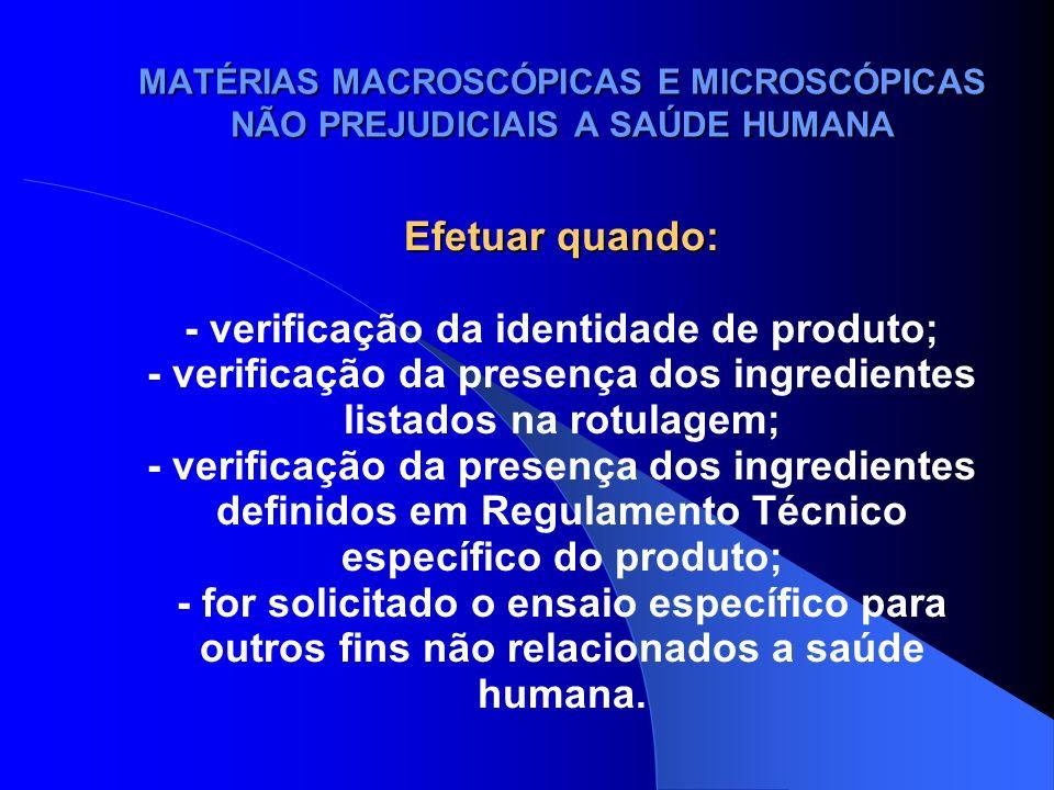 MATÉRIAS MACROSCÓPICAS E MICROSCÓPICAS NÃO PREJUDICIAIS A SAÚDE HUMANA Efetuar quando: - verificação da identidade de produto; - verificação da presen