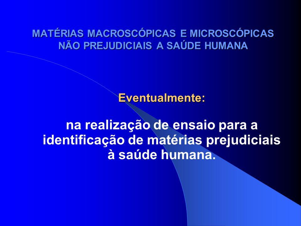 MATÉRIAS MACROSCÓPICAS E MICROSCÓPICAS NÃO PREJUDICIAIS A SAÚDE HUMANA Eventualmente: na realização de ensaio para a identificação de matérias prejudi