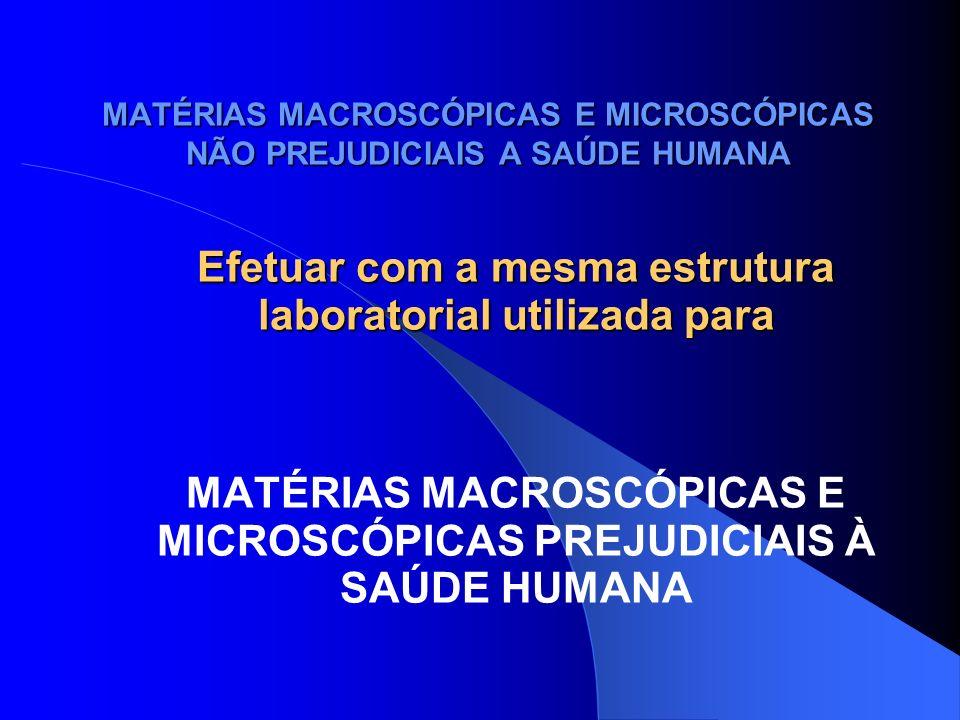 MATÉRIAS MACROSCÓPICAS E MICROSCÓPICAS NÃO PREJUDICIAIS A SAÚDE HUMANA O ensaio fornece identificação de: - vegetais; - elementos histológicos de vegetais; - amidos; - plaquetas de dextrina; - fibra muscular; - outras estruturas tais como cartilagens; plástico.